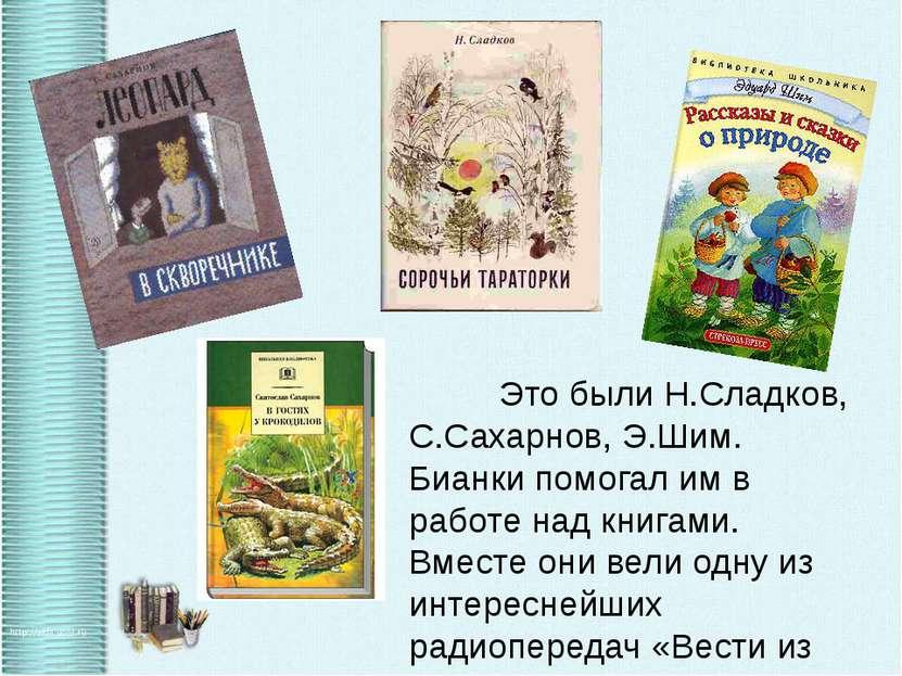 Это были Н.Сладков, С.Сахарнов, Э.Шим. Бианки помогал им в работе над книгами...