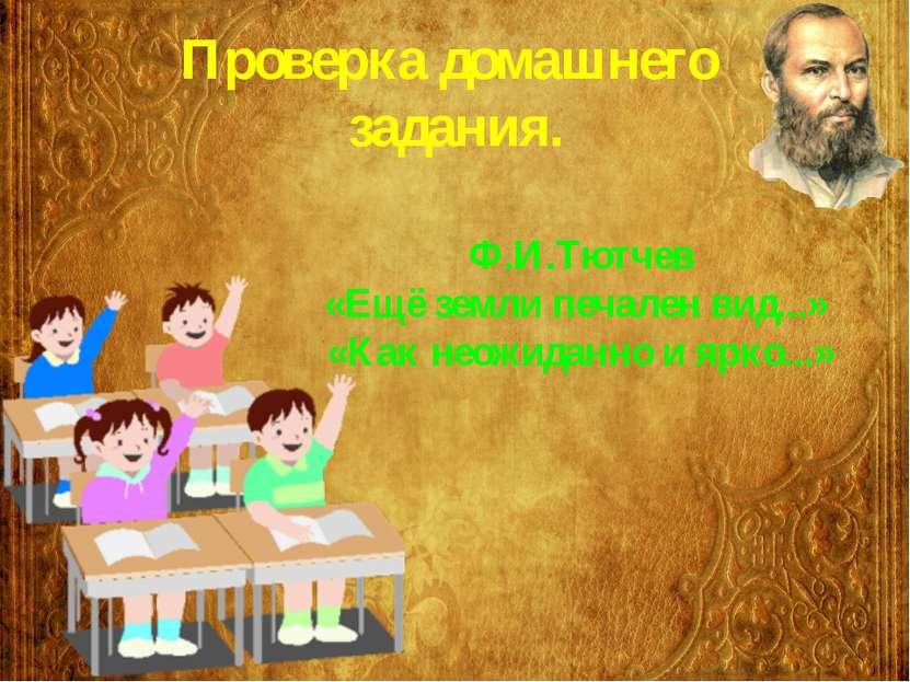 Проверка домашнего задания. Ф.И.Тютчев «Ещё земли печален вид...» «Как неожид...
