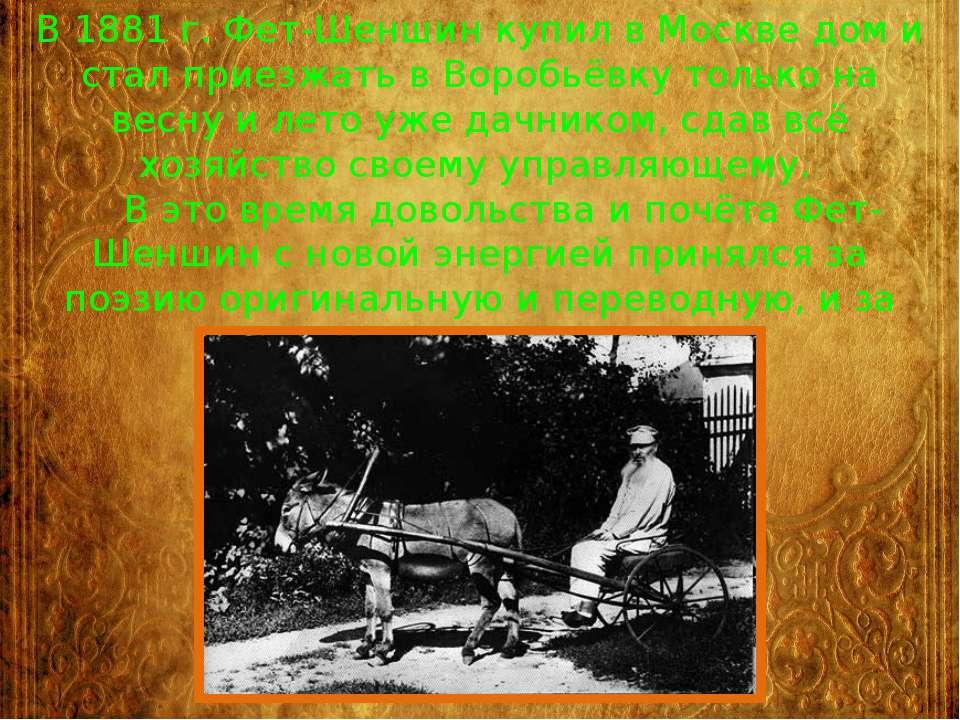 В 1881 г. Фет-Шеншин купил в Москве дом и стал приезжать в Воробьёвку только ...