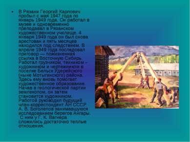 В Рязани Георгий Карлович пробыл с мая 1947 года по январь 1949 года. Он рабо...