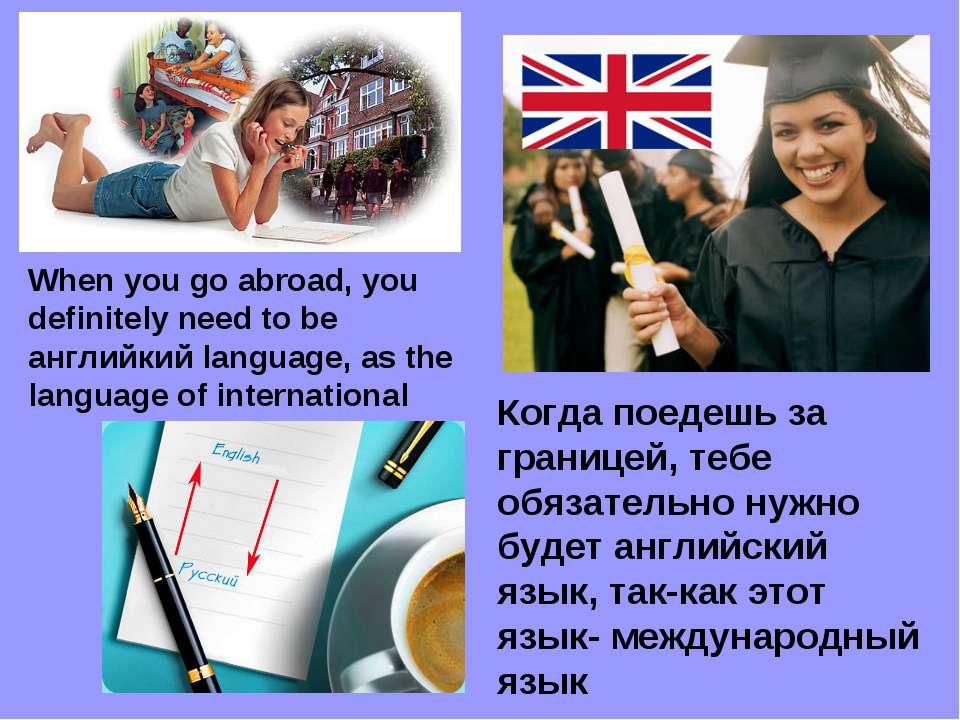 Когда поедешь за границей, тебе обязательно нужно будет английcкий язык, так-...