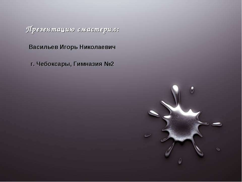 Презентацию смастерил: Васильев Игорь Николаевич г. Чебоксары, Гимназия №2