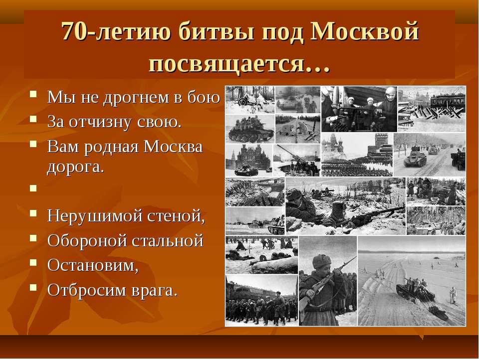 70-летию битвы под Москвой посвящается… Мы не дрогнем в бою За отчизну свою. ...
