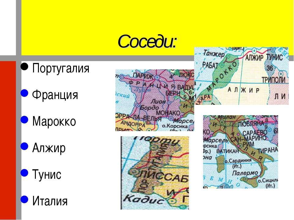 Соседи: Португалия Франция Марокко Алжир Тунис Италия