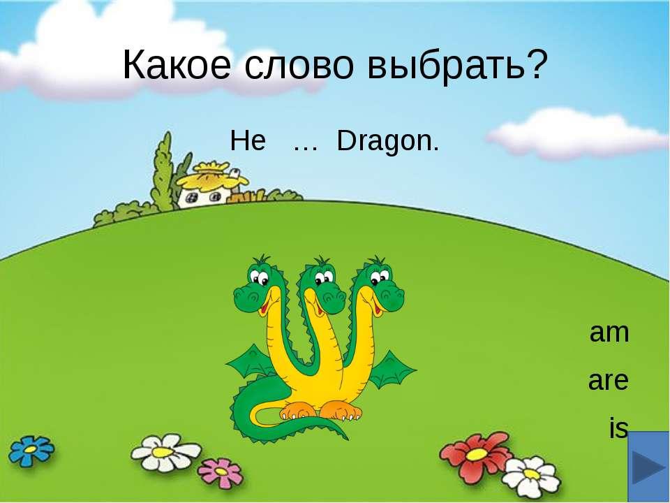 Какое слово выбрать? He … Dragon. am are is