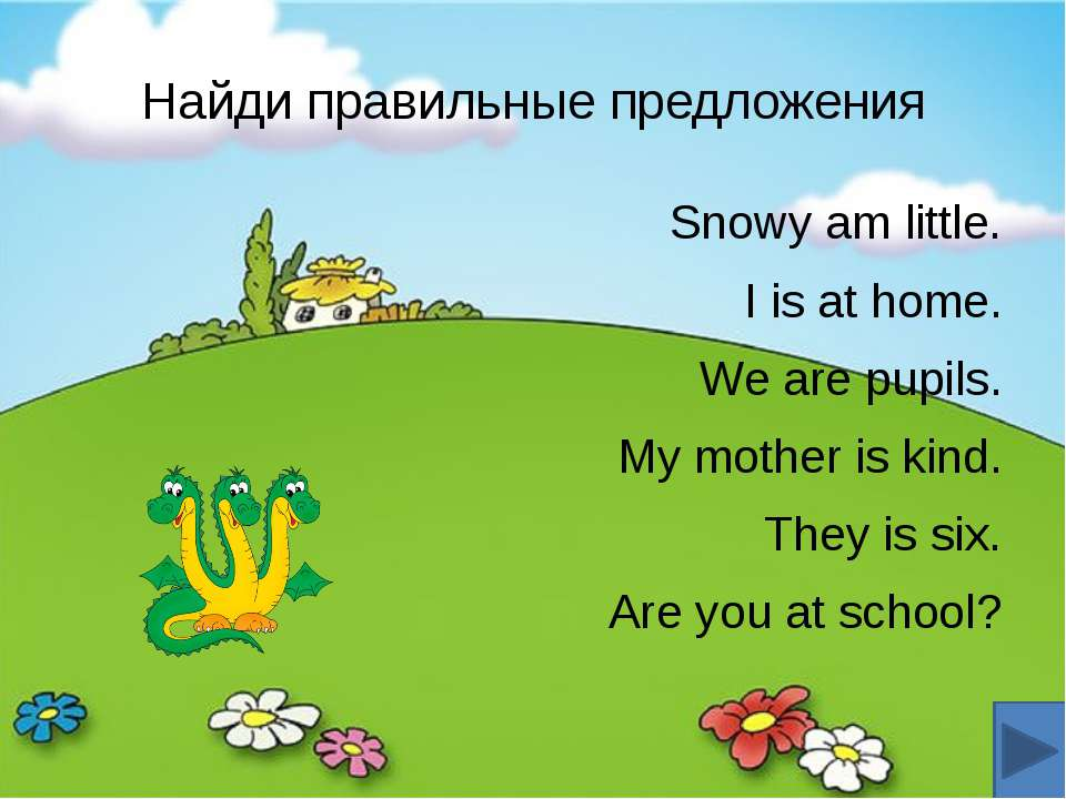 Найди правильные предложения Snowy am little. I is at home. We are pupils. My...