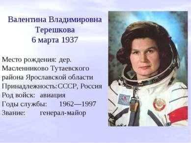 Валентина Владимировна Терешкова 6 марта 1937 Место рождения: дер. Масленнико...