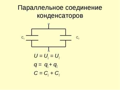 Параллельное соединение конденсаторов U = U1 = U2 q = q1 + q2 C = C1 + C2 C1 C2
