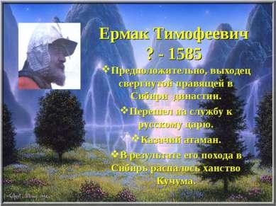 Ермак Тимофеевич ? - 1585 Предположительно, выходец свергнутой правящей в Сиб...