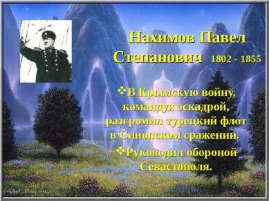 Нахимов Павел Степанович 1802 - 1855 В Крымскую войну, командуя эскадрой, раз...
