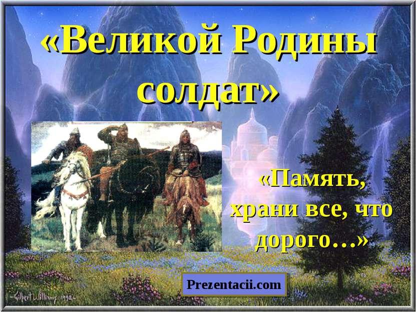 «Великой Родины солдат» «Память, храни все, что дорого…» Prezentacii.com