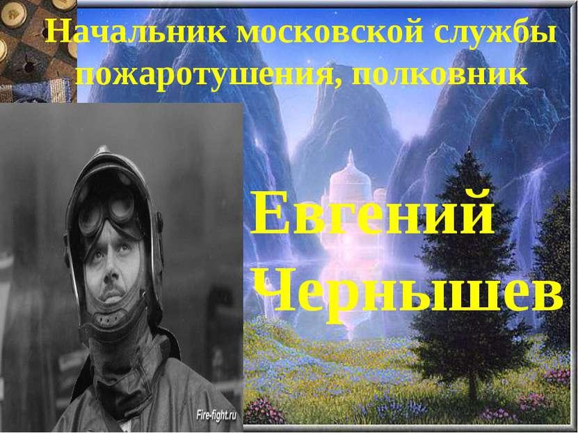 Начальник московской службы пожаротушения, полковник Евгений Чернышев
