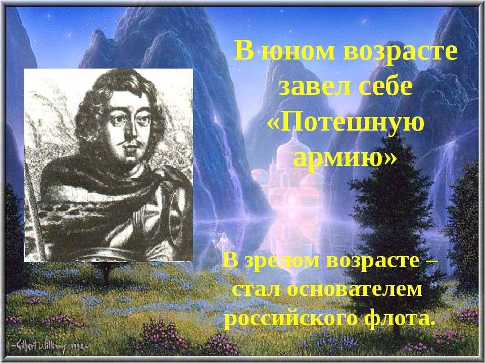 В юном возрасте завел себе «Потешную армию» В зрелом возрасте – стал основате...