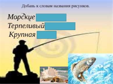 Добавь к словам названия рисунков. Морские ракушки. Терпеливый рыбак. Крупная...