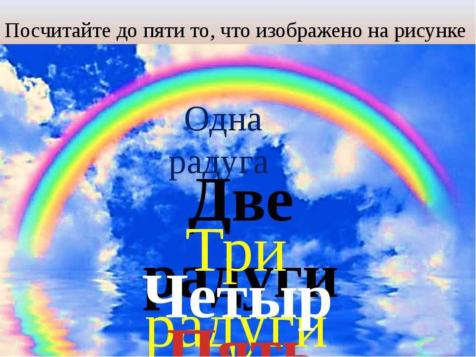Посчитайте до пяти то, что изображено на рисунке Одна радуга Две радуги Три р...