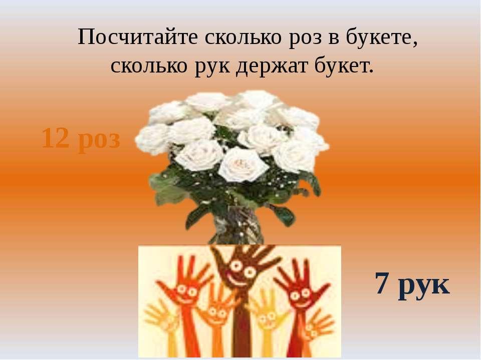 Посчитайте сколько роз в букете, сколько рук держат букет. 12 роз 7 рук