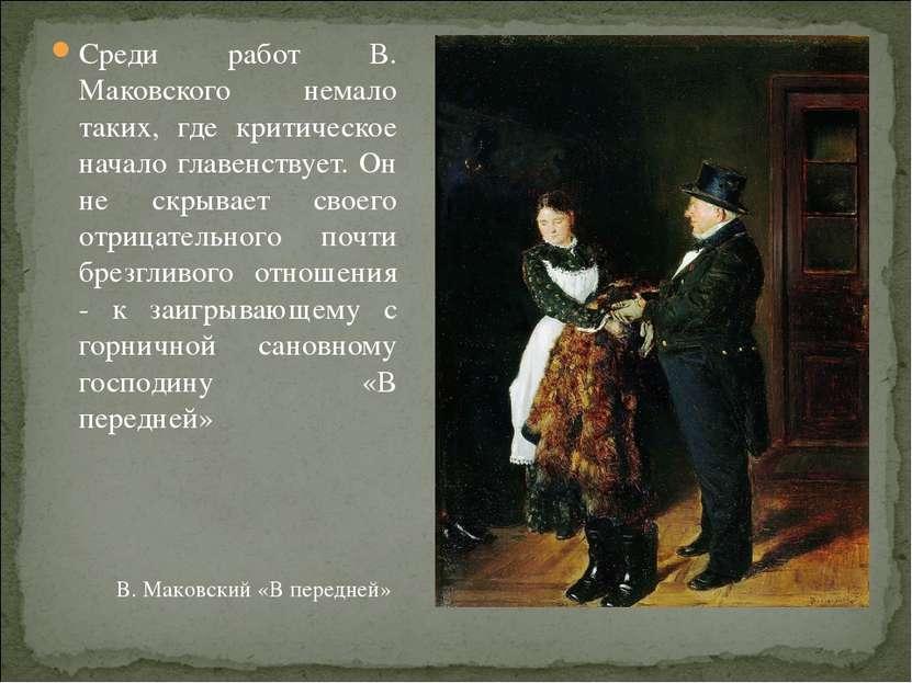 Среди работ В. Маковского немало таких, где критическое начало главенствует. ...