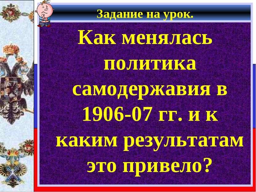 Задание на урок. Как менялась политика самодержавия в 1906-07 гг. и к каким р...