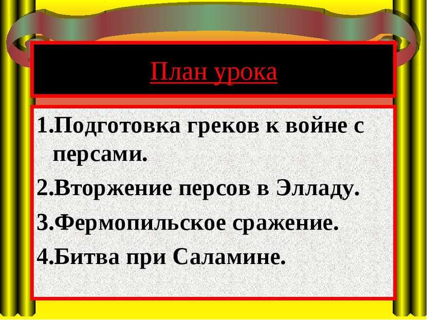 План урока 1.Подготовка греков к войне с персами. 2.Вторжение персов в Элладу...