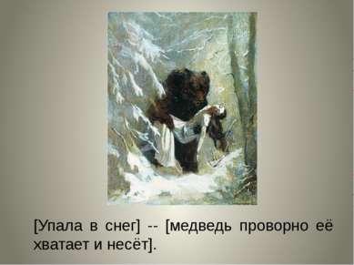 [Упала в снег] -- [медведь проворно её хватает и несёт].