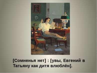 [Сомненья нет] : [увы, Евгений в Татьяну как дитя влюблён].