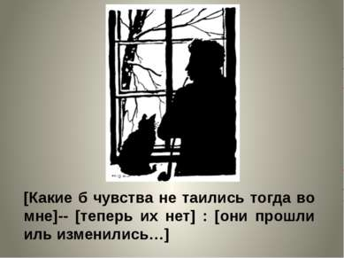 [Какие б чувства не таились тогда во мне]-- [теперь их нет] : [они прошли иль...