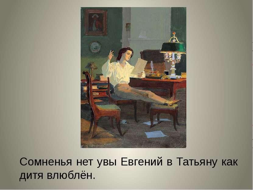 Сомненья нет увы Евгений в Татьяну как дитя влюблён.