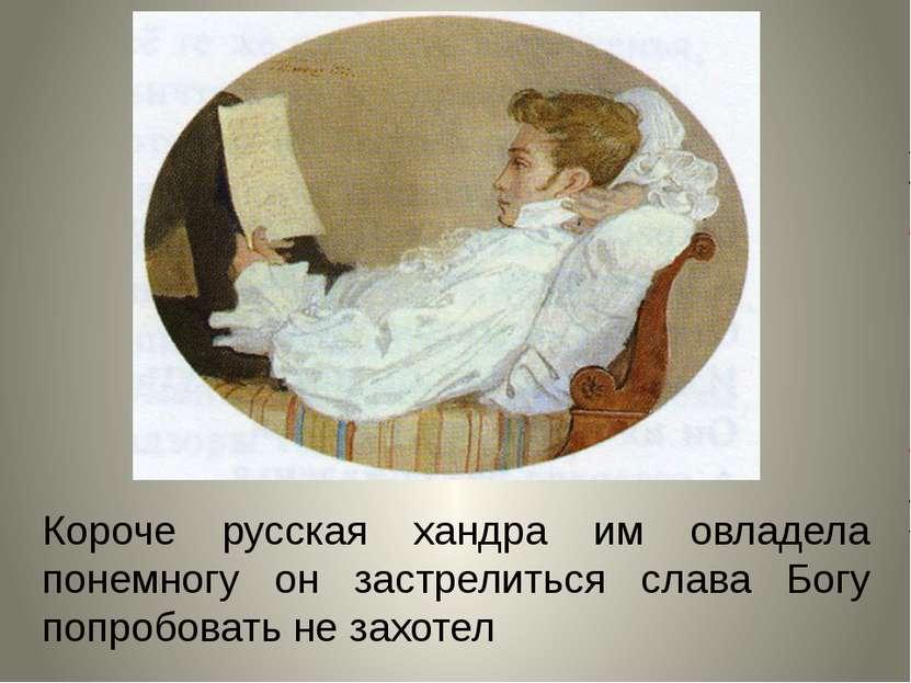 Короче русская хандра им овладела понемногу он застрелиться слава Богу попроб...