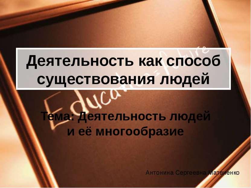 Деятельность как способ существования людей Тема: Деятельность людей и её мно...