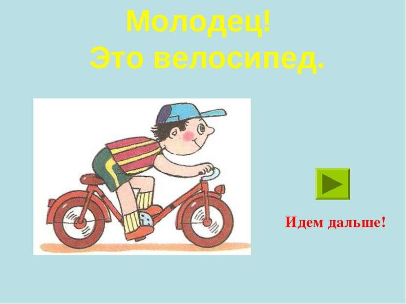 Молодец! Это велосипед. Идем дальше!