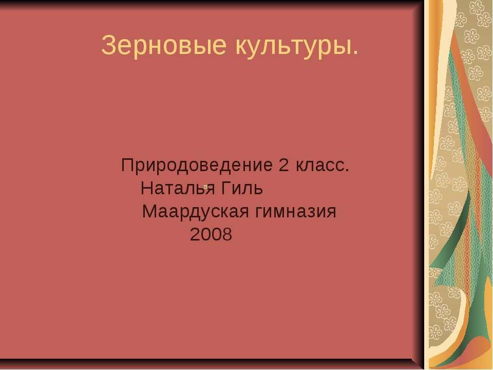 Зерновые культуры. Природоведение 2 класс. Наталья Гиль Маардуская гимназия 2008