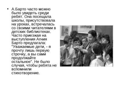 А.Барто часто можно было увидеть среди ребят. Она посещала школы, присутствов...