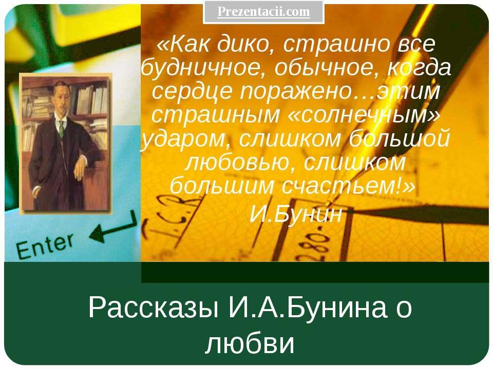 Рассказы И.А.Бунина о любви «Как дико, страшно все будничное, обычное, когда ...