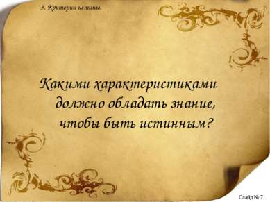 Какими характеристиками должно обладать знание, чтобы быть истинным? 3. Крите...