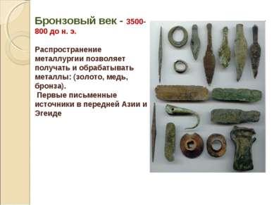 Бронзовый век - 3500-800 до н. э. Распространение металлургии позволяет получ...