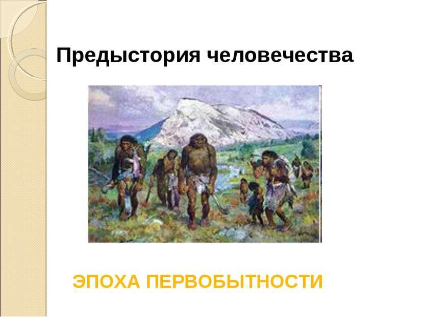 Предыстория человечества ЭПОХА ПЕРВОБЫТНОСТИ