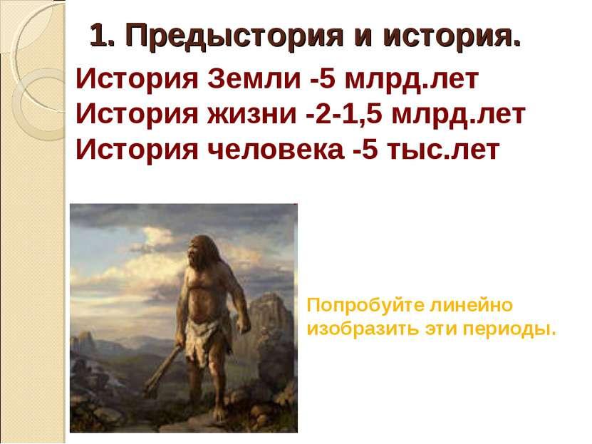 История Земли -5 млрд.лет История жизни -2-1,5 млрд.лет История человека -5 т...