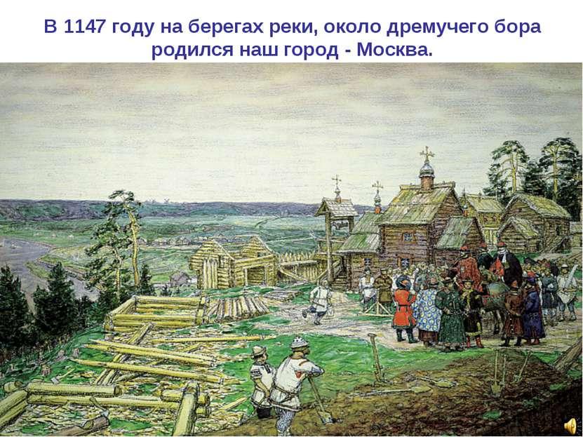 В 1147 году на берегах реки, около дремучего бора родился наш город - Москва.