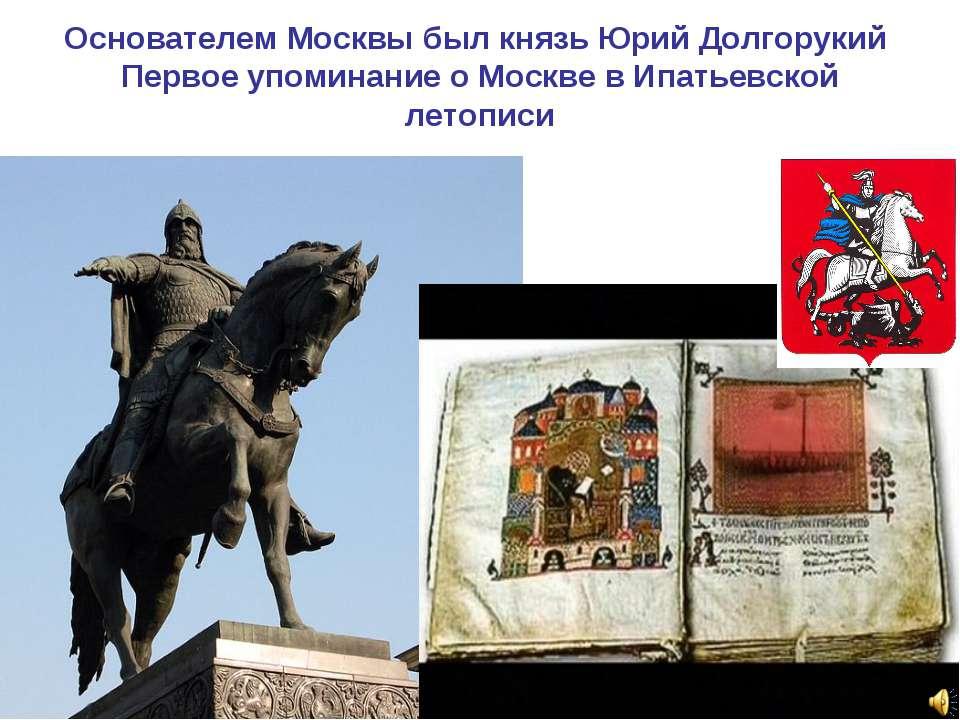 Основателем Москвы был князь Юрий Долгорукий Первое упоминание о Москве в Ипа...