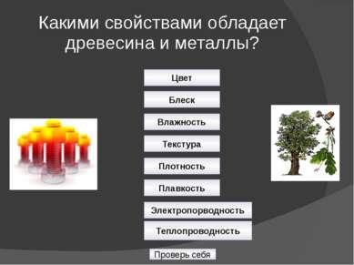 Какими свойствами обладает древесина и металлы? Проверь себя Цвет Блеск Влажн...