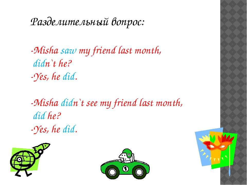 Разделительный вопрос: -Misha saw my friend last month, didn`t he? -Yes, he d...