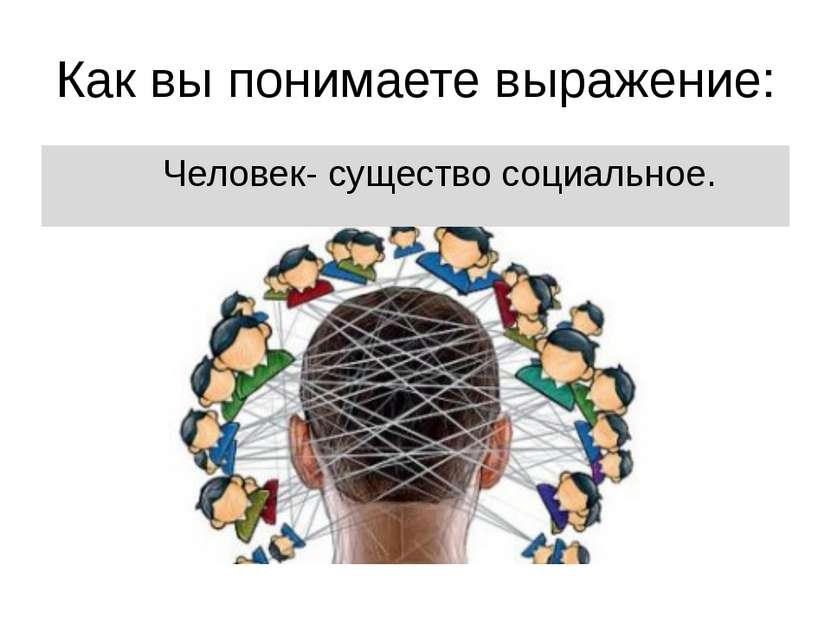 Как вы понимаете выражение: Человек- существо социальное.