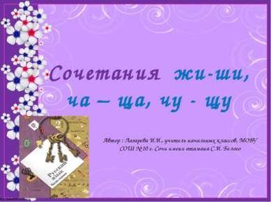 Сочетания жи-ши, ча – ща, чу - щу Автор : Лазарева И.И., учитель начальных кл...