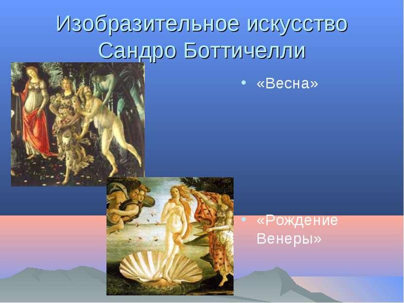 Изобразительное искусство Сандро Боттичелли «Весна» «Рождение Венеры»