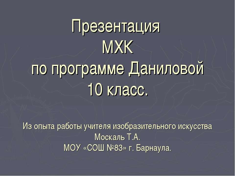 Презентация МХК по программе Даниловой 10 класс. Из опыта работы учителя изоб...