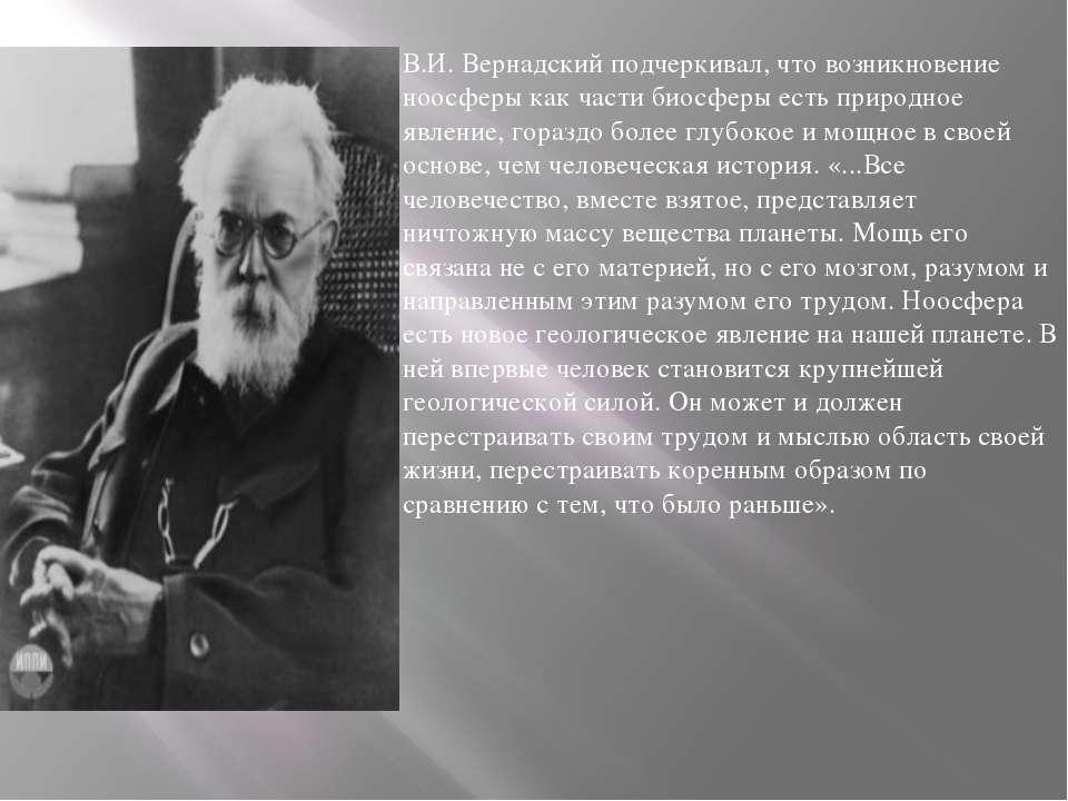 В.И. Вернадскийподчеркивал, что возникновение ноосферы как части биосферы ес...