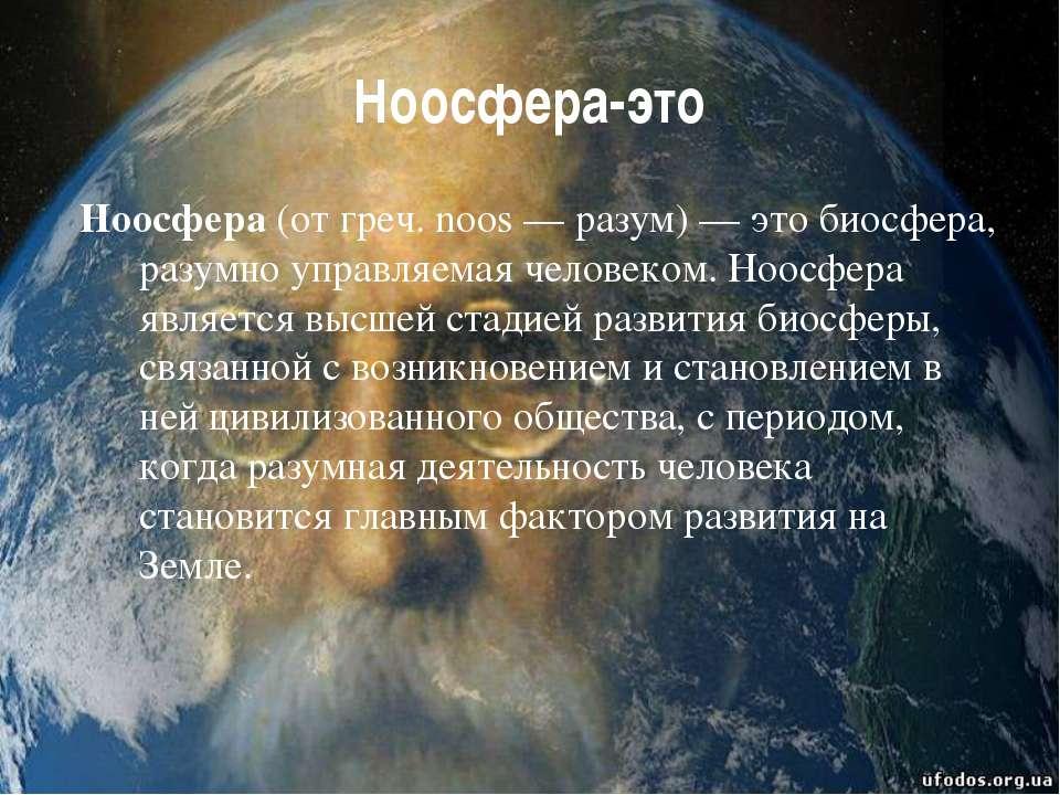 Ноосфера-это Ноосфера(от греч. noos — разум) — это биосфера, разумно управля...