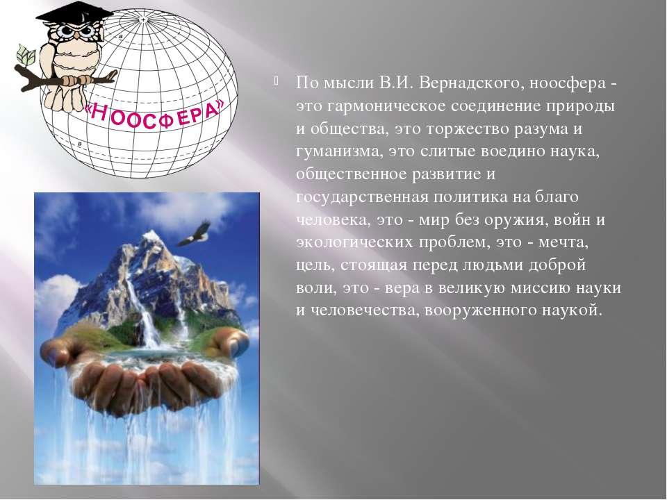 По мысли В.И. Вернадского, ноосфера - это гармоническое соединение природы и ...