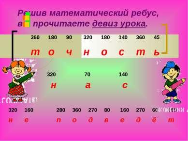 Решив математический ребус, вы прочитаете девиз урока.       360 180 90...