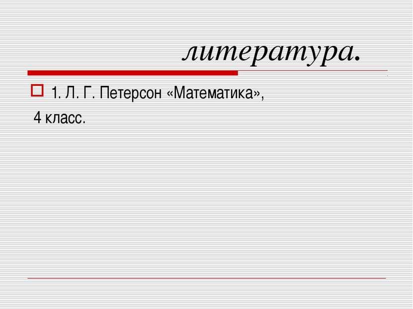 литература. 1. Л. Г. Петерсон «Математика», 4 класс.